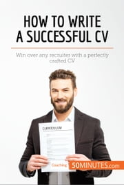 How to Write a Successful CV - Win over any recruiter with a perfectly crafted CV ebook by 50MINUTES.COM