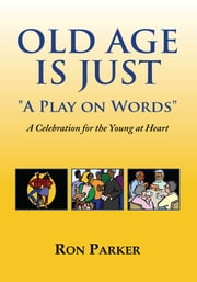 Old Age is Just ''A Play on Words'' - A Celebration for the Young at Heart ebook by Ron Parker