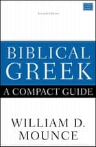 Biblical Greek: A Compact Guide - Second Edition ebook by William D. Mounce