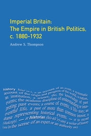 Imperial Britain - The Empire in British Politics, c. 1880-1932 ebook by Andrew S. Thompson