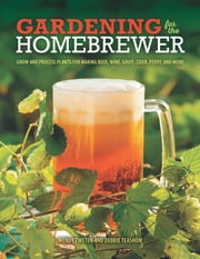 Gardening for the Homebrewer - Grow and Process Plants for Making Beer, Wine, Gruit, Cider, Perry, and More ebook by Wendy Tweten,Debbie Teashon