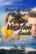 Smart And Easy Budget Family Vacation Guide ebook by Betty H. Bush