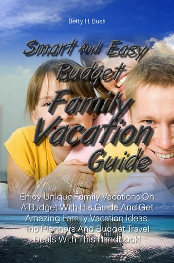 Smart And Easy Budget Family Vacation Guide - Enjoy Unique Family Vacations On A Budget With His Guide And Get Amazing Family Vacation Ideas, Trip Planners And Budget Travel Deals With This Handbook! ebook by Betty H. Bush