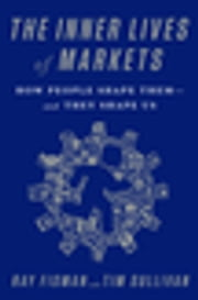 The Inner Lives of Markets - How People Shape Them-And They Shape Us ebook by Ray Fisman,Tim Sullivan