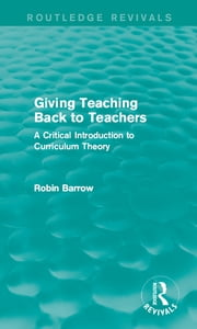 Giving Teaching Back to Teachers - A Critical Introduction to Curriculum Theory ebook by Robin Barrow