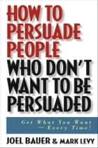 How to Persuade People Who Don't Want to be Persuaded ebook by Joel Bauer,Mark Levy