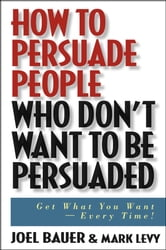 How to Persuade People Who Don't Want to be Persuaded - Get What You Want -- Every Time! ebook by Joel Bauer,Mark Levy