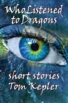 Who Listened to Dragons, Three Stories ebook by Tom Kepler