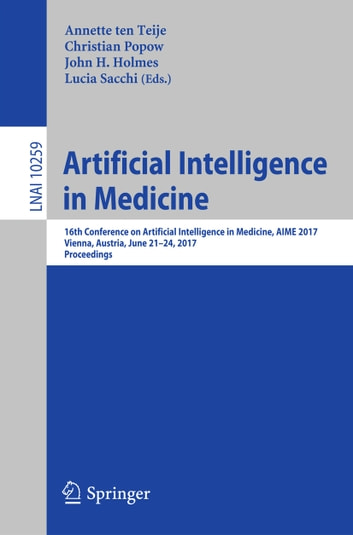 Artificial Intelligence in Medicine - 16th Conference on Artificial Intelligence in Medicine, AIME 2017, Vienna, Austria, June 21-24, 2017, Proceedings eBook by
