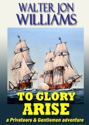To Glory Arise (Privateers & Gentlemen) ebook by Walter Jon Williams