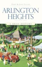 Arlington Heights, Illinois - A Brief History ebook by Gerry Souter, Janet Souter