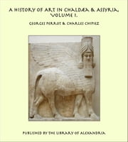A History of Art in Chaldæa & Assyria, Volume I. ebook by Georges Perrot