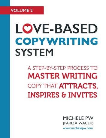 Love-Based Copywriting System - A Step-by-Step Process to Master Writing Copy That Attracts, Inspires and Invites ebook by Michele PW (Pariza Wacek)