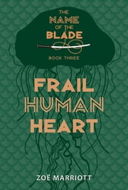 Frail Human Heart: The Name of the Blade, Book Three ebook by Zoe Marriott