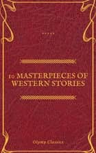 10 Masterpieces of Western Stories (Olymp Classics) ebook by Andy Adams, Frederic Homer Balch, B.M. Bower,...