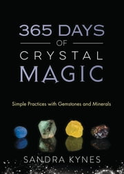 365 Days of Crystal Magic - Simple Practices with Gemstones & Minerals ebook by Sandra Kynes