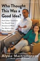 Who Thought This Was a Good Idea? - And Other Questions You Should Have Answers to When You Work in the White House ebook by Alyssa Mastromonaco, Lauren Oyler
