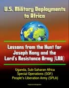 U.S. Military Deployments to Africa: Lessons from the Hunt for Joseph Kony and the Lord's Resistance Army (LRA) - Uganda, Sub-Saharan Africa, Special Operations (SOF), People's Liberation Army (SPLA) ebook by Progressive Management