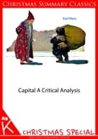 Capital: A Critical Analysis [Christmas Summary Classics] ebook by Karl Marx