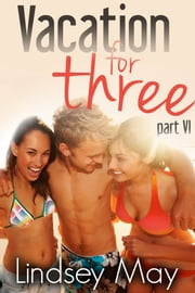Vacation for Three: Part VI (FFM Threesome Erotica) ebook by Lindsey May