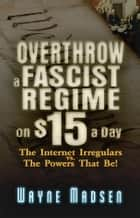 Overthrow a Fascist Regime on $15 a Day ebook by Wayne Madsen