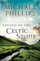 Legend of the Celtic Stone (Caledonia Book #1) ebook by Michael Phillips
