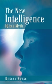 The New Intelligence - IQ is a Myth ebook by Duncan Ewing