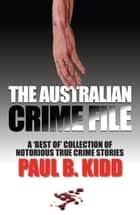 The Australian Crime File: A 'Best of' Collection of Notorious True Crime Stories ebook by Paul  B. Kidd