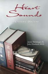 Heart Sounds: 12 Catholic Doctors ebook by Janice Steinhagen and John Howland, M.D.