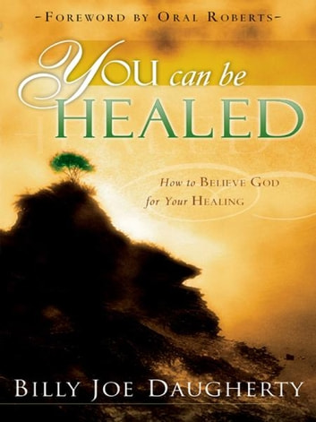 You Can Be Healed: How to Believe God for Your Healing ebook by Billy Joe Daugherty,Oral Roberts