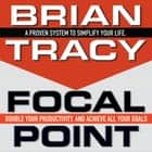 Focal Point - A Proven System to Simplify Your Life, Double Your Productivity, and Achieve All Your Goals audiobook by Brian Tracy