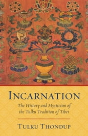 Incarnation: The History and Mysticism of the Tulku Tradition of Tibet ebook by Tulku Thondup