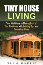Tiny House Living: Your Mini Guide to Making Best of Your Tiny Home with Building Tips and Decorating Ideas - Tiny House eBook by Gram Harris