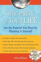 The Party of Your Life - Get the Funeral You Want by Planning It Yourself ebook by Erika Dillman