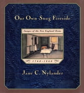 Our Own Snug Fireside - Images of the New England Home, 1760-1860 ebook by Jane Nylander