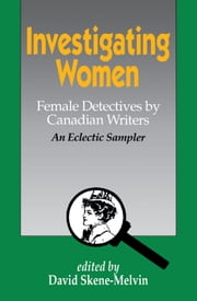 Investigating Women - Female Detectives by Canadian Writers: An Eclectic Sampler ebook by David Skene-Melvin