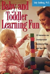 Baby And Toddler Learning Fun - 50 Interactive And Developmental Activities To Enjoy With Your Child ebook by Sally Goldberg
