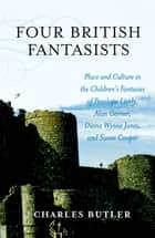 Four British Fantasists - Place and Culture in the Children's Fantasies of Penelope Lively, Alan Garner, Diana Wynne Jones, and Susan Cooper ebook by Charles Butler