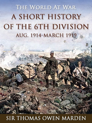 A Short History of the 6th Division Aug. 1914-March 1919 ebook by Sir Thomas Owen Marden