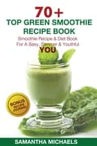 70 Top Green Smoothie Recipe Book: Smoothie Recipe & Diet Book For A Sexy, Slimmer & Youthful YOU (With Recipe Journal) ebook by Samantha Michaels