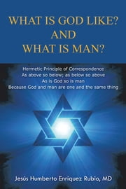 WHAT IS GOD LIKE? AND WHAT IS MAN? ebook by Jesús Humberto Enríquez Rubio, MD