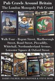 Pub Crawls Around Britain. The London Monopoly Pub Crawl. Walk Four - Regent Street, Marlborough Street, Bond Street, Piccadilly, Whitehall, Northumberland Avenue, Leicester Square & Oxford Street ebook by Barry Palmer, Ben Skinner, Steve Rose