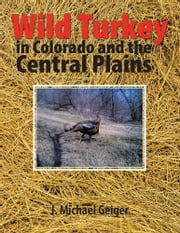 Wild Turkey in Colorado and the Central Plains - Colorado and Surrounding States ebook by J. Michael Geiger