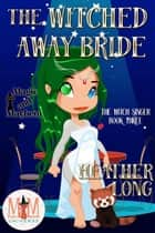 The Witched Away Bride: Magic and Mayhem Universe - The Witch Singer, #3 ebook by Heather Long