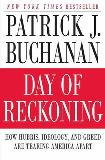 Day of Reckoning - How Hubris, Ideology, and Greed Are Tearing America Apart ebook by Patrick J. Buchanan