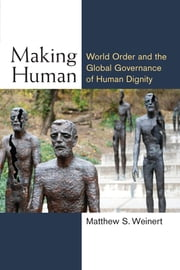 Making Human - World Order and the Global Governance of Human Dignity ebook by Matthew S Weinert