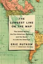 The Longest Line on the Map - The United States, the Pan-American Highway, and the Quest to Link the Americas ebook by Eric Rutkow