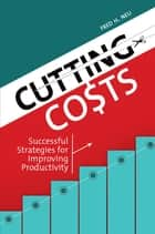 Cutting Costs: Successful Strategies for Improving Productivity - Successful Strategies for Improving Productivity ebook by Fred H. Neu