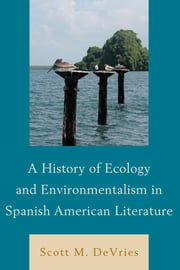 A History of Ecology and Environmentalism in Spanish American Literature ebook by Scott M. DeVries