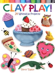 Clay Play! 24 Whimsical Projects ebook by Terry Taylor
